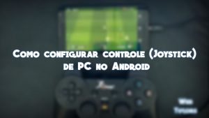 Tutorial – Como configurar controle (Joystick) de PC no Android.