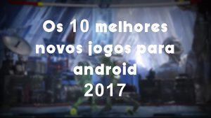 Os 10 melhores novos jogos para android 2017. – APK MOD HACKER